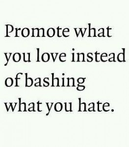 promote what you love, not bash what you hate